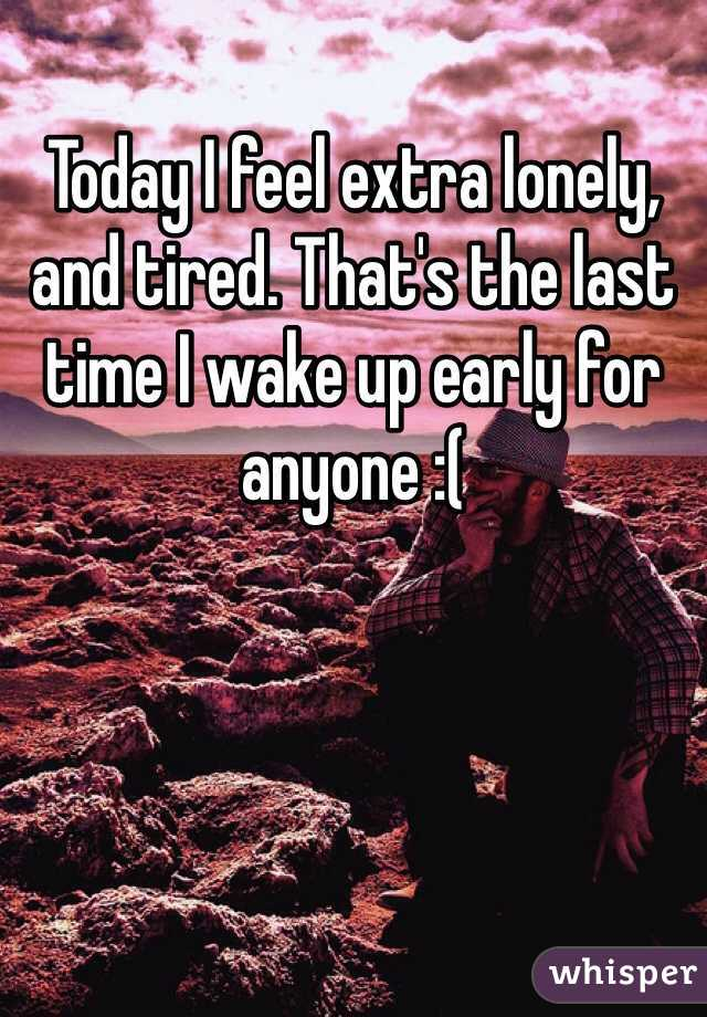 Today I feel extra lonely, and tired. That's the last time I wake up early for anyone :(