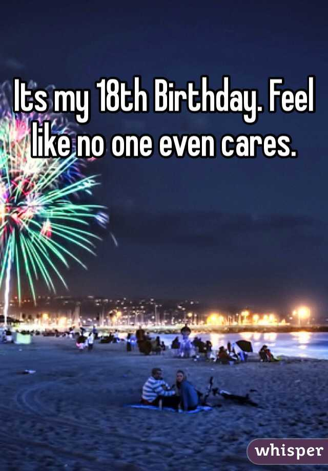 Its my 18th Birthday. Feel like no one even cares.
