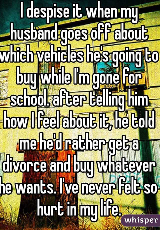 I despise it when my husband goes off about which vehicles he's going to buy while I'm gone for school. after telling him how I feel about it, he told me he'd rather get a divorce and buy whatever he wants. I've never felt so hurt in my life.