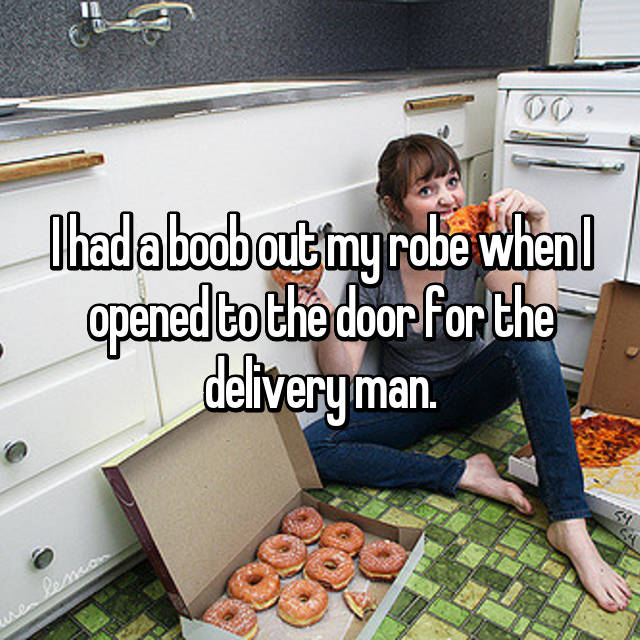 I had a boob out my robe when I opened to the door for the delivery man.