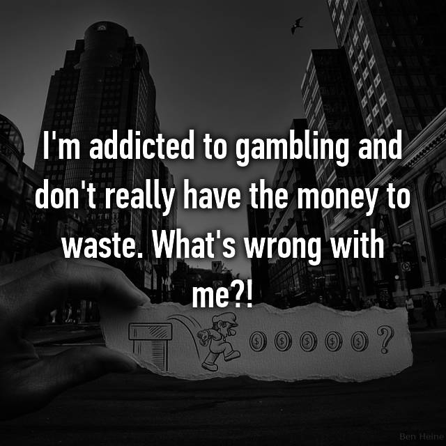 I'm addicted to gambling and don't really have the money to waste. What's wrong with me?!