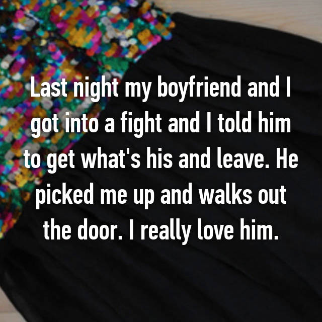 Last night my boyfriend and I got into a fight and I told him to get what's his and leave. He picked me up and walks out the door. I really love him.