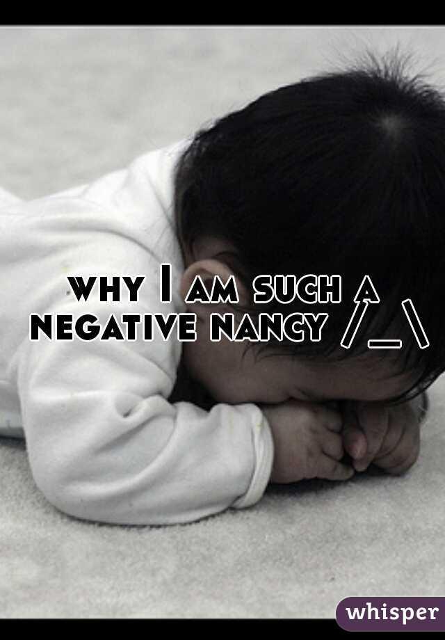 why I am such a negative nancy /_\