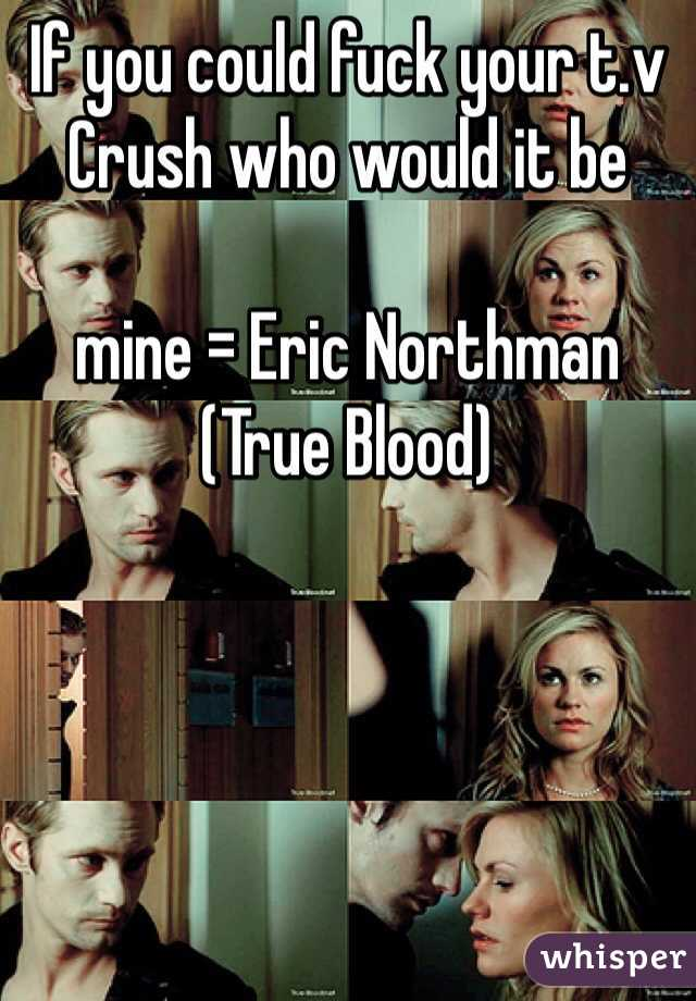 If you could fuck your t.v Crush who would it be   mine = Eric Northman (True Blood)