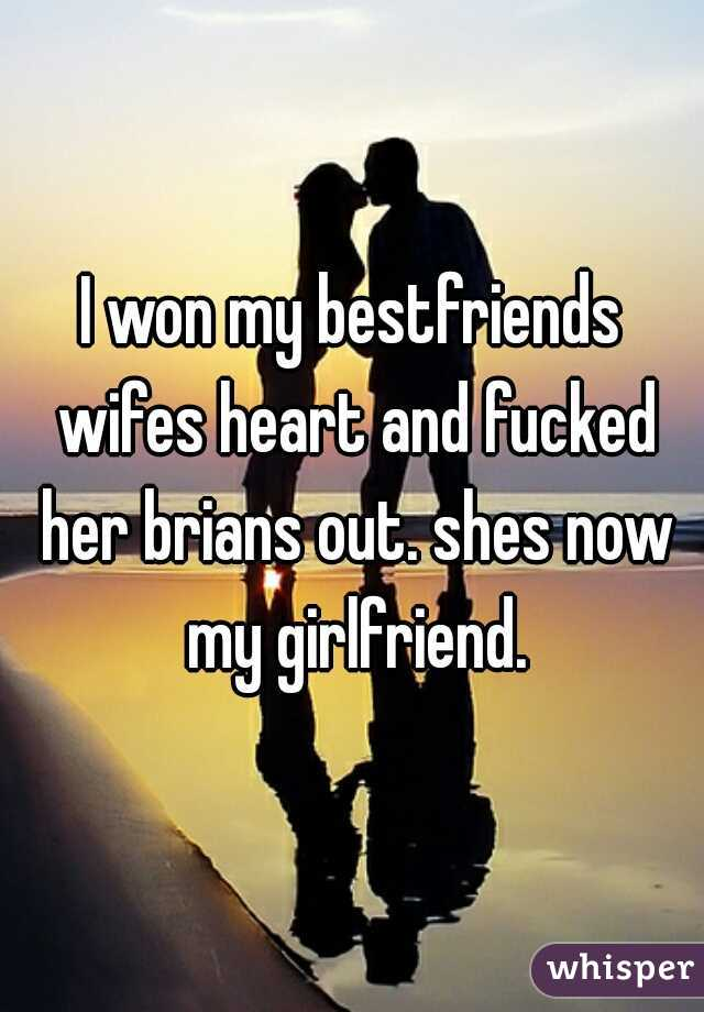 I won my bestfriends wifes heart and fucked her brians out. shes now my girlfriend.