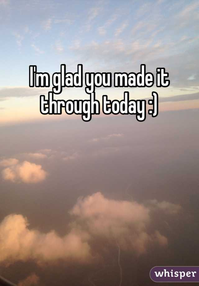 I'm glad you made it through today :)