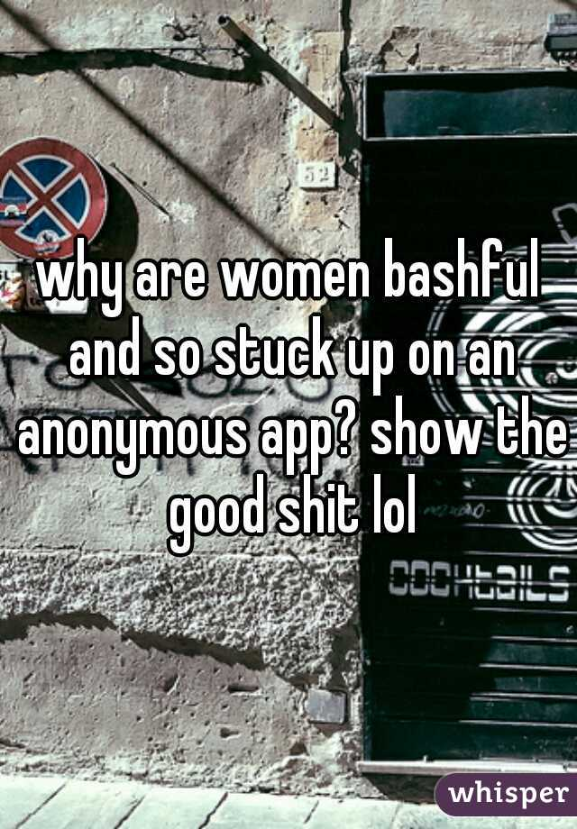 why are women bashful and so stuck up on an anonymous app? show the good shit lol