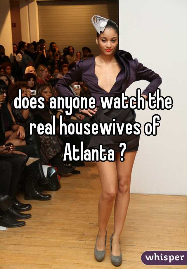 does anyone watch the real housewives of Atlanta ?
