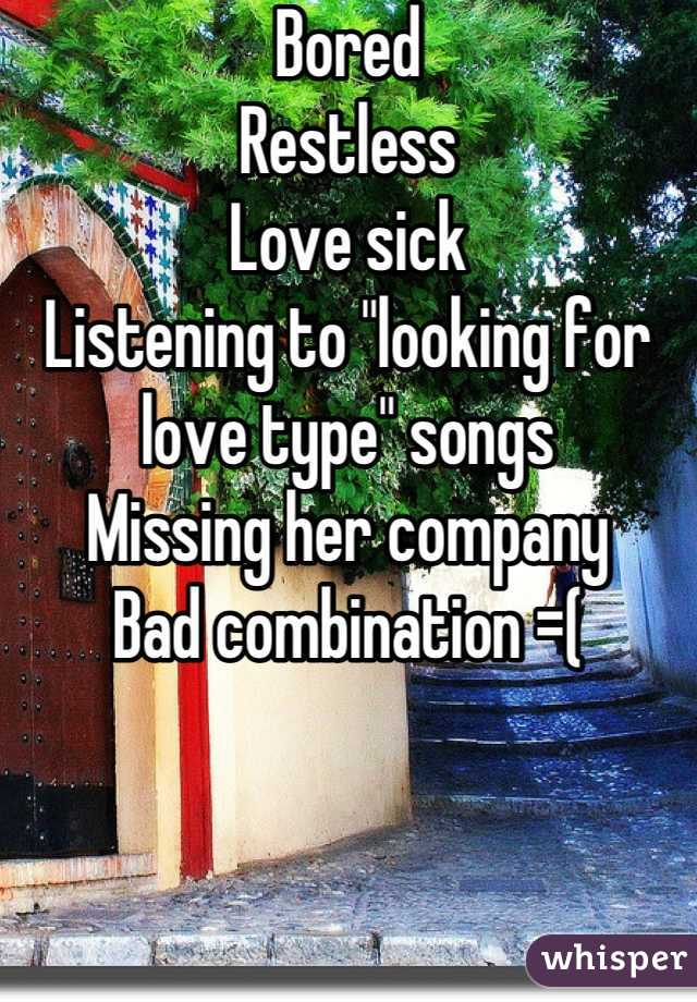 """Bored Restless Love sick Listening to """"looking for love type"""" songs Missing her company Bad combination =("""