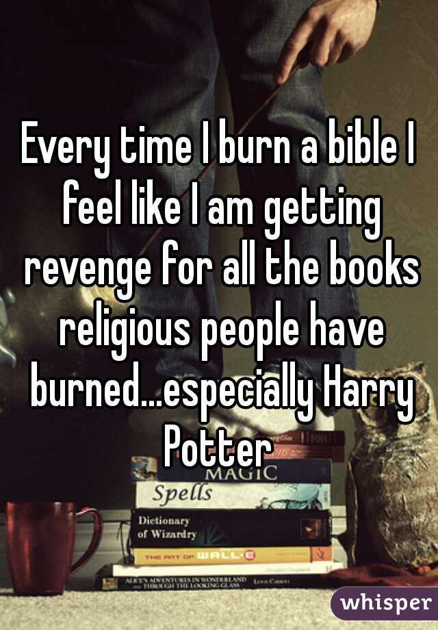 Every time I burn a bible I feel like I am getting revenge for all the books religious people have burned...especially Harry Potter