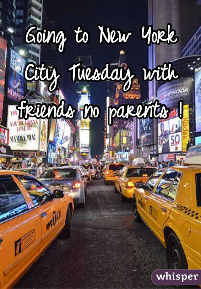 Going to New York City Tuesday with friends no parents !