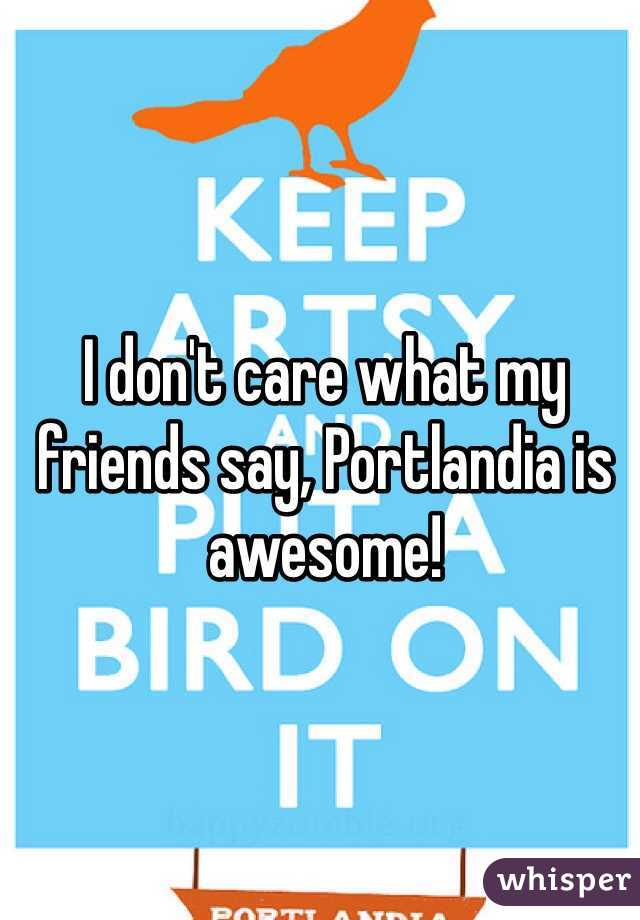 I don't care what my friends say, Portlandia is awesome!