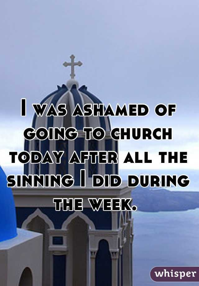 I was ashamed of going to church today after all the sinning I did during the week.