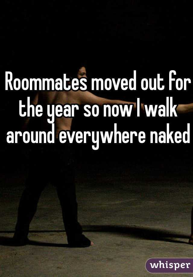 Roommates moved out for the year so now I walk around everywhere naked