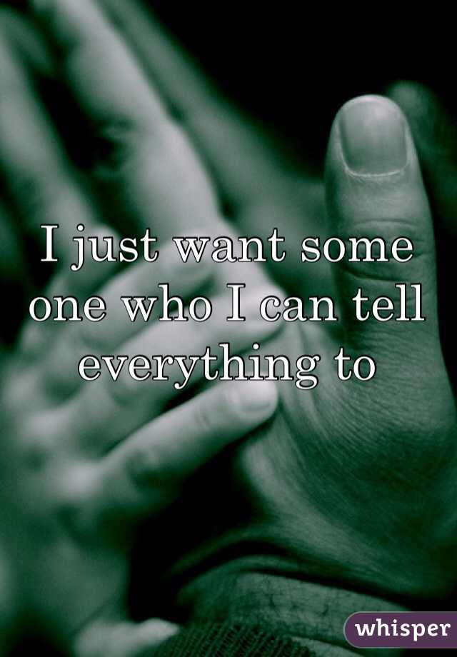 I just want some one who I can tell everything to