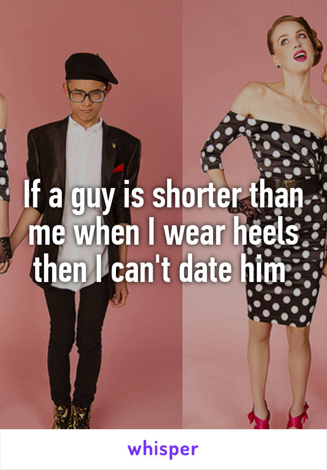 If a guy is shorter than me when I wear heels then I can't date him