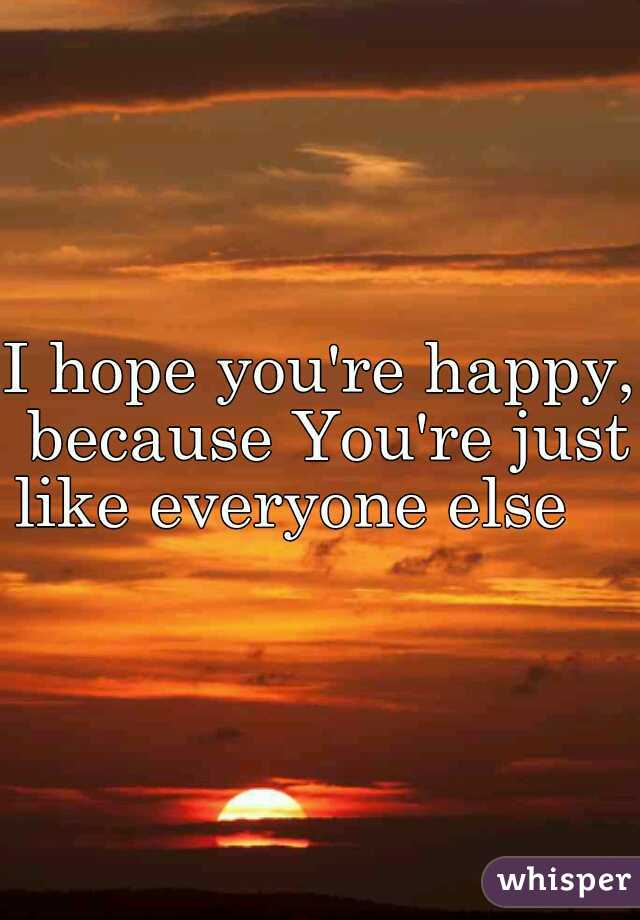 I hope you're happy, because You're just like everyone else