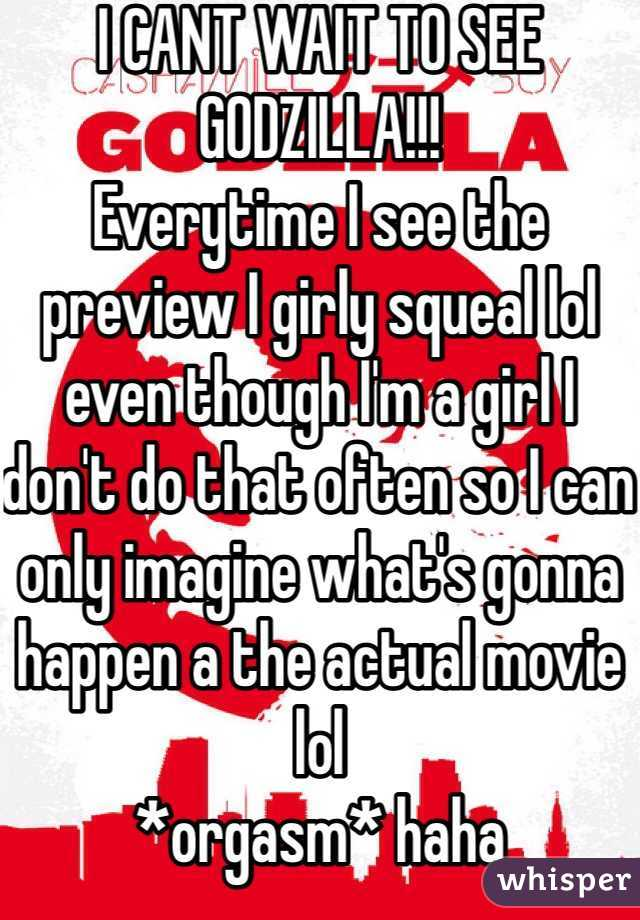I CANT WAIT TO SEE GODZILLA!!!  Everytime I see the preview I girly squeal lol even though I'm a girl I don't do that often so I can only imagine what's gonna happen a the actual movie lol *orgasm* haha