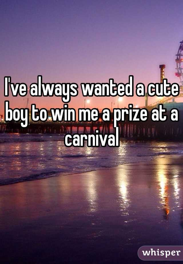 I've always wanted a cute boy to win me a prize at a carnival