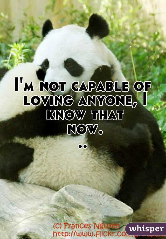 I'm not capable of loving anyone, I know that now...