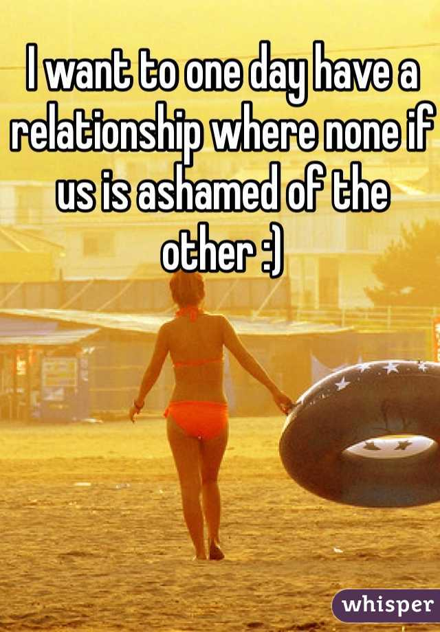 I want to one day have a relationship where none if us is ashamed of the other :)