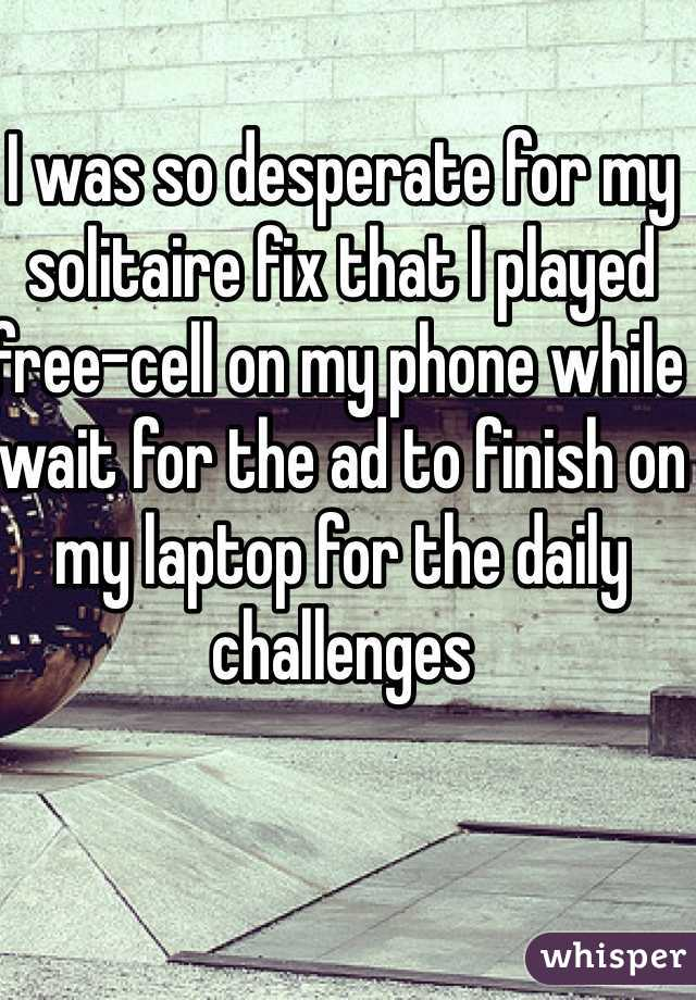 I was so desperate for my solitaire fix that I played free-cell on my phone while wait for the ad to finish on my laptop for the daily challenges