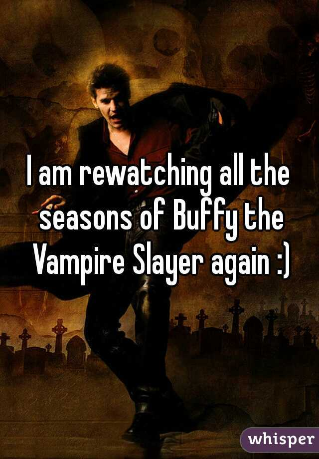 I am rewatching all the seasons of Buffy the Vampire Slayer again :)