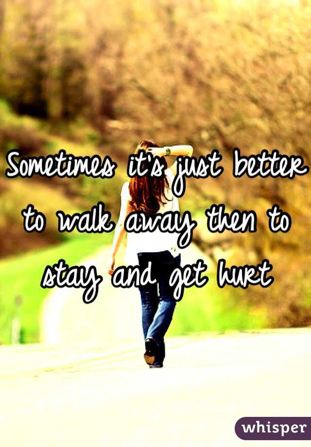 Sometimes it's just better to walk away then to stay and get hurt