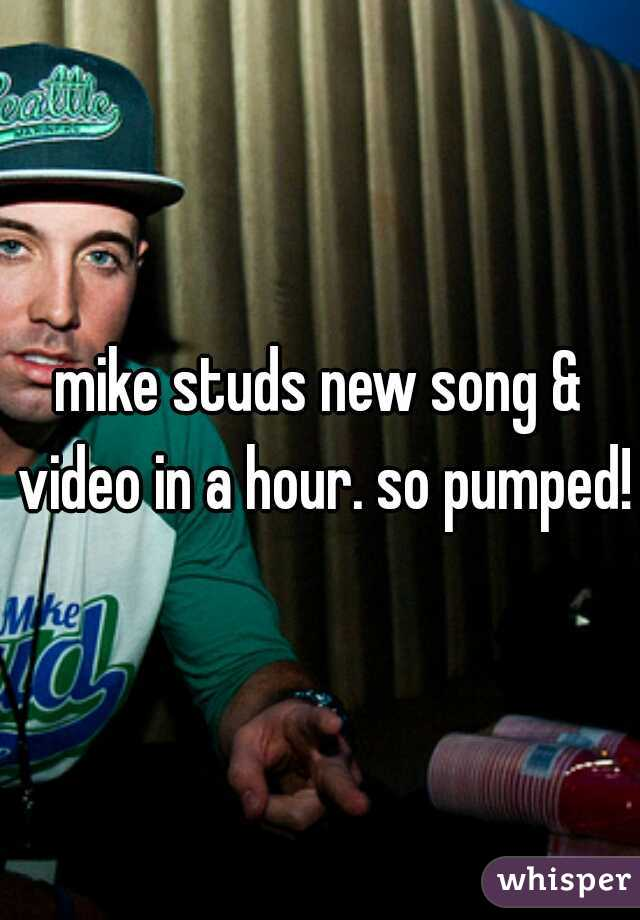 mike studs new song & video in a hour. so pumped!