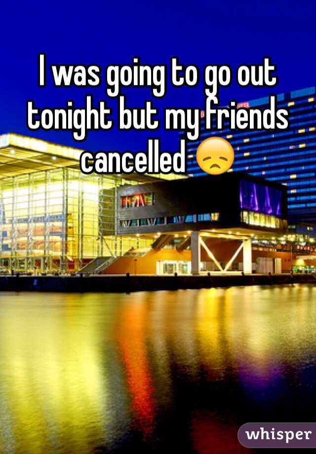 I was going to go out tonight but my friends cancelled 😞