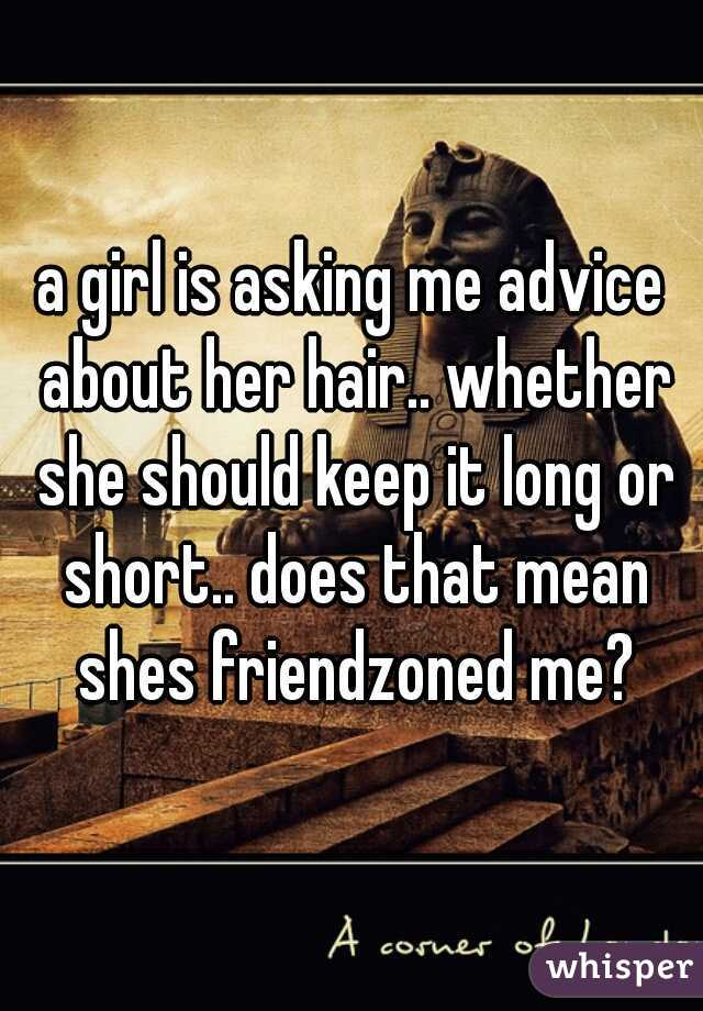 a girl is asking me advice about her hair.. whether she should keep it long or short.. does that mean shes friendzoned me?
