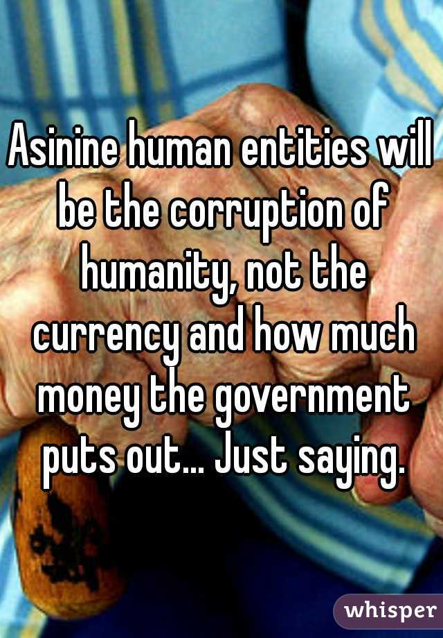 Asinine human entities will be the corruption of humanity, not the currency and how much money the government puts out... Just saying.