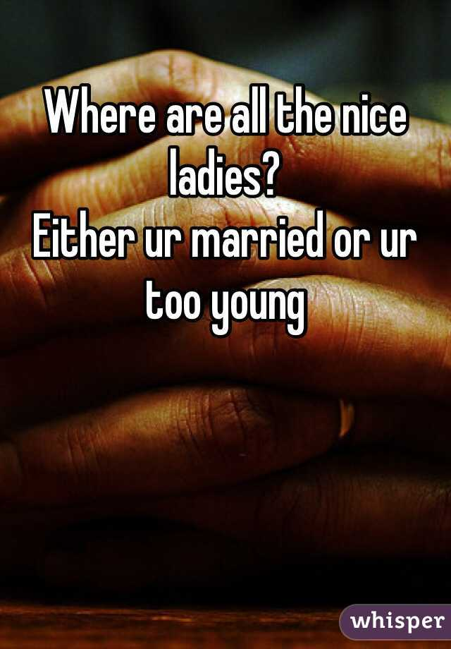 Where are all the nice ladies? Either ur married or ur too young