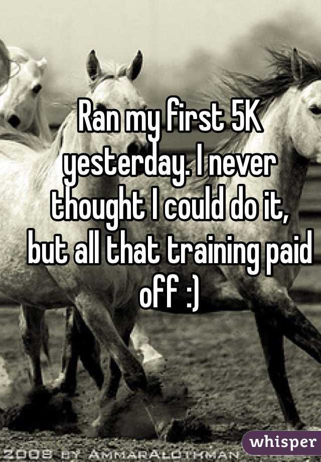 Ran my first 5K yesterday. I never  thought I could do it,  but all that training paid off :)