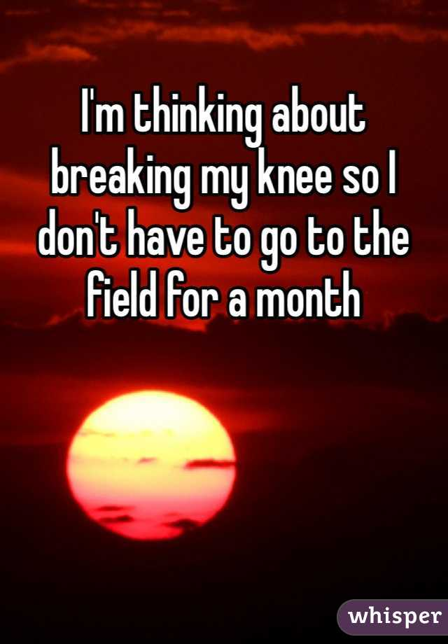 I'm thinking about breaking my knee so I don't have to go to the field for a month