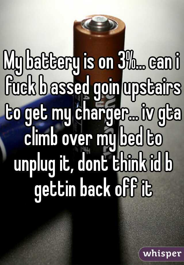 My battery is on 3%... can i fuck b assed goin upstairs to get my charger... iv gta climb over my bed to unplug it, dont think id b gettin back off it