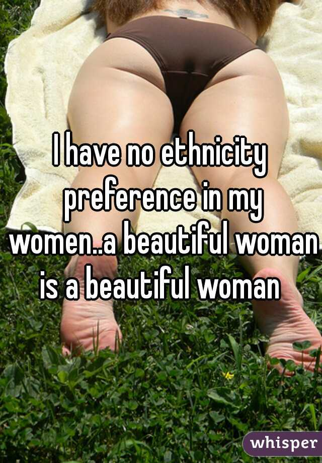 I have no ethnicity preference in my women..a beautiful woman is a beautiful woman