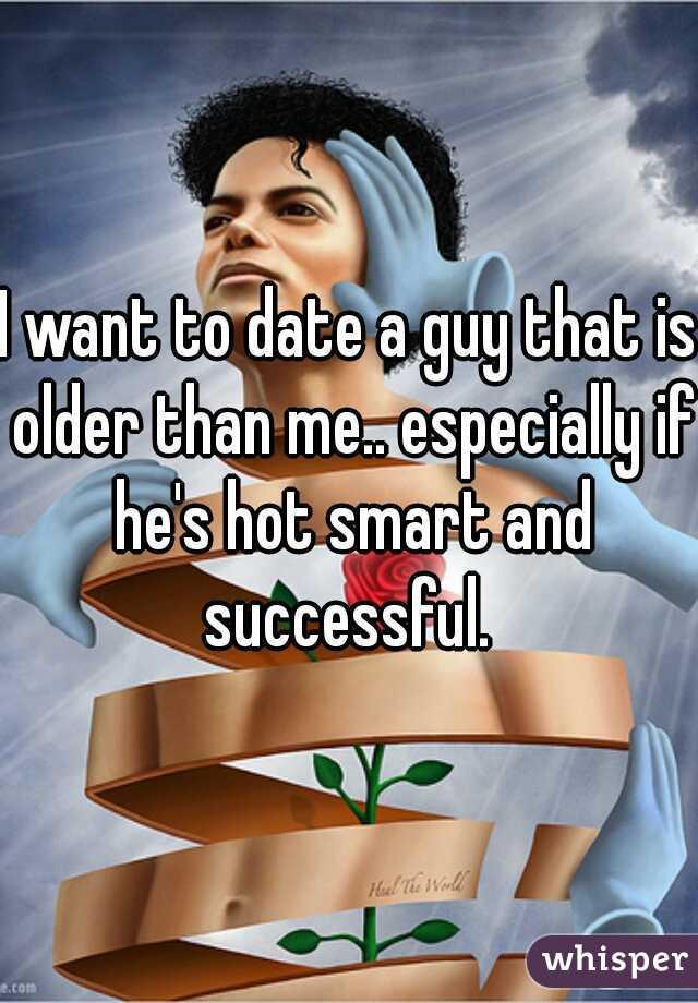 I want to date a guy that is older than me.. especially if he's hot smart and successful.