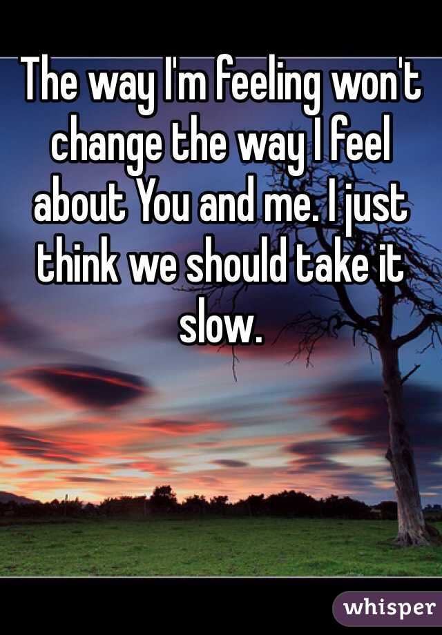 The way I'm feeling won't change the way I feel about You and me. I just think we should take it slow.