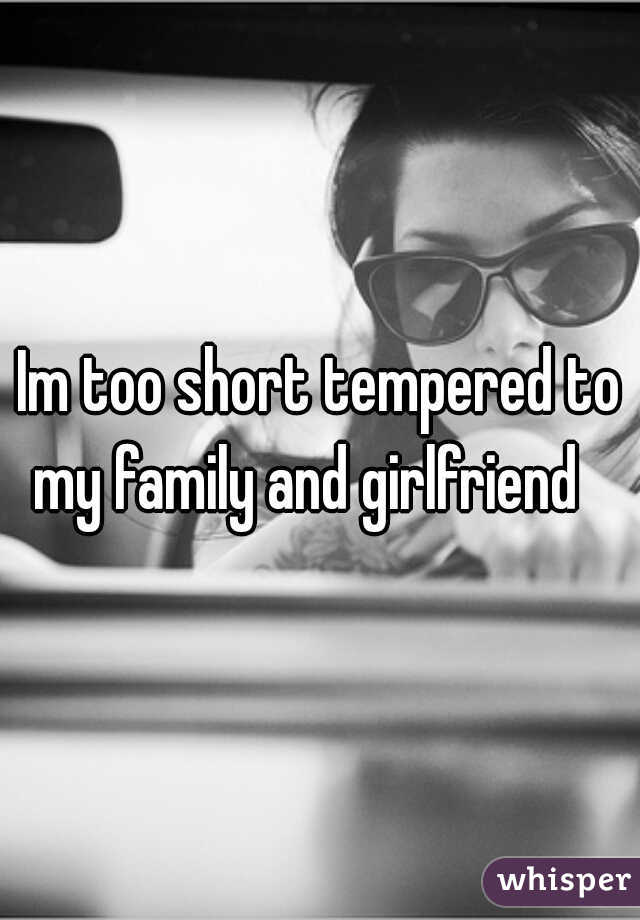 Im too short tempered to my family and girlfriend