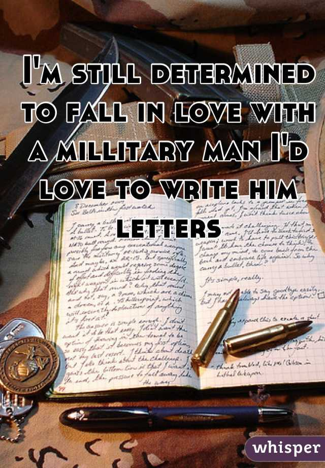 I'm still determined to fall in love with a millitary man I'd love to write him letters