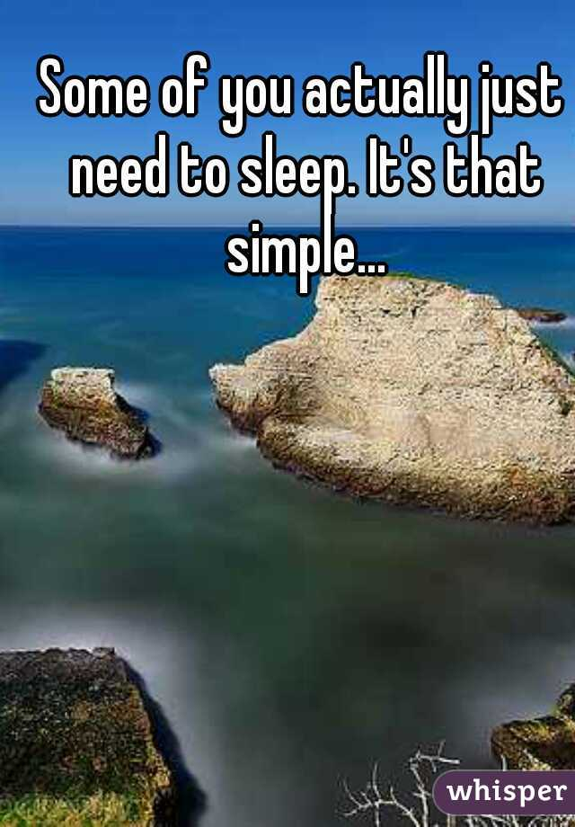 Some of you actually just need to sleep. It's that simple...