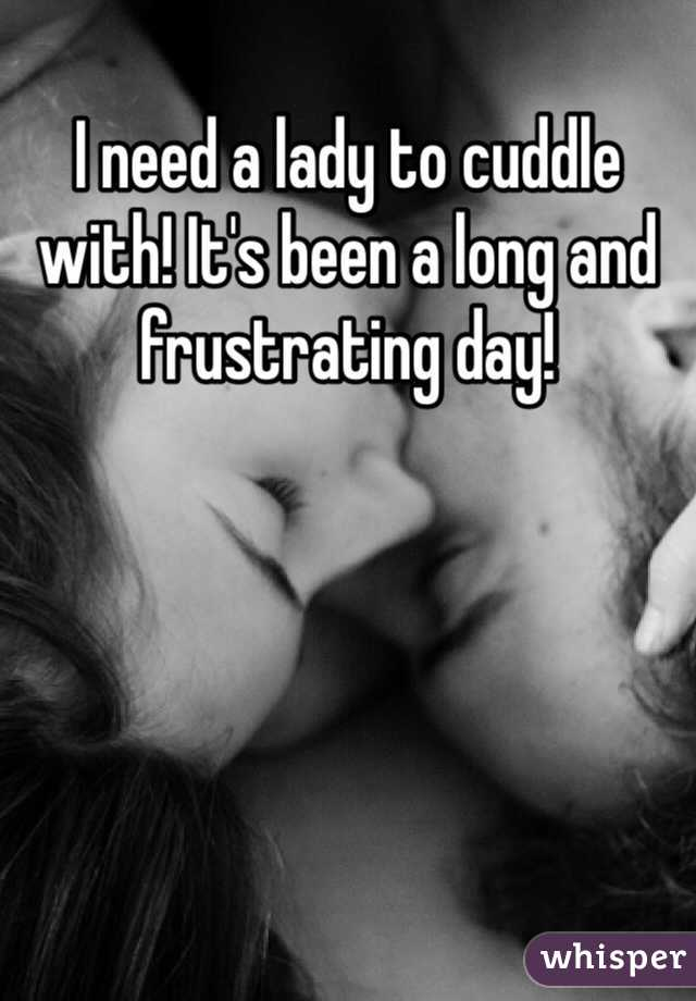 I need a lady to cuddle with! It's been a long and frustrating day!