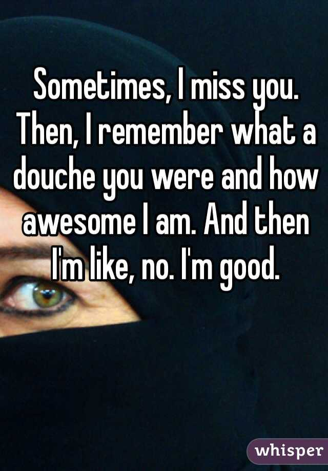 Sometimes, I miss you. Then, I remember what a douche you were and how awesome I am. And then I'm like, no. I'm good.