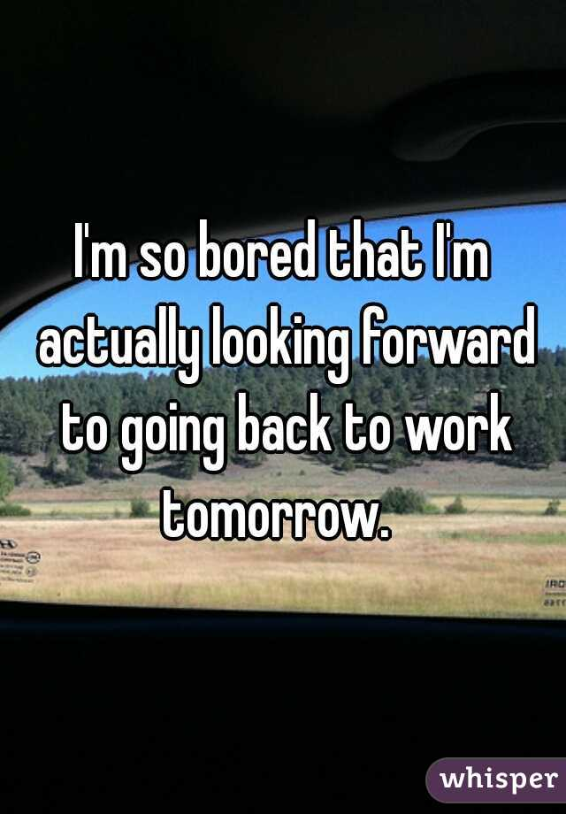 I'm so bored that I'm actually looking forward to going back to work tomorrow.