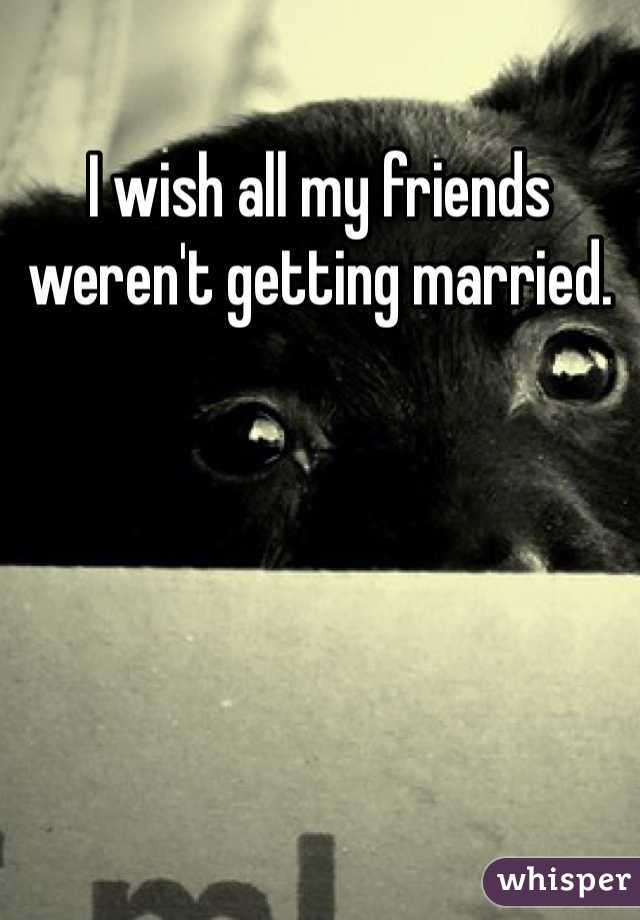 I wish all my friends weren't getting married.