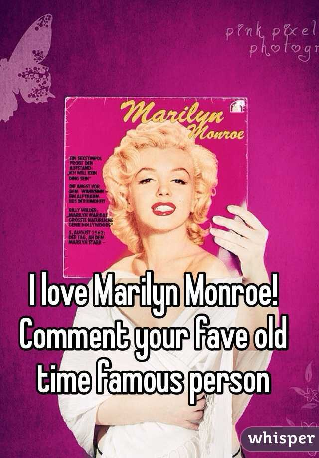 I love Marilyn Monroe! Comment your fave old time famous person