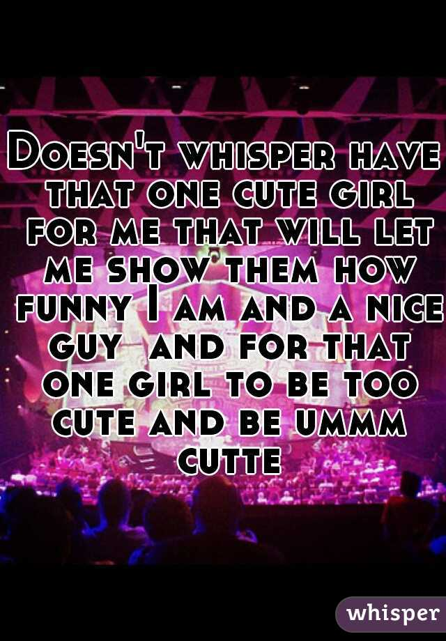 Doesn't whisper have that one cute girl for me that will let me show them how funny I am and a nice guy  and for that one girl to be too cute and be ummm cutte