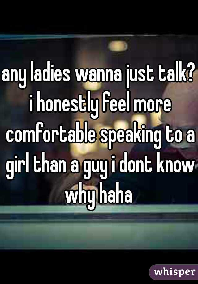 any ladies wanna just talk? i honestly feel more comfortable speaking to a girl than a guy i dont know why haha