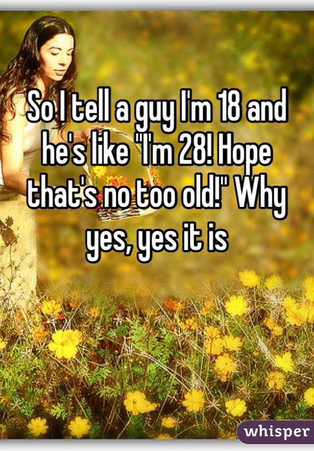 """So I tell a guy I'm 18 and he's like """"I'm 28! Hope that's no too old!"""" Why yes, yes it is"""